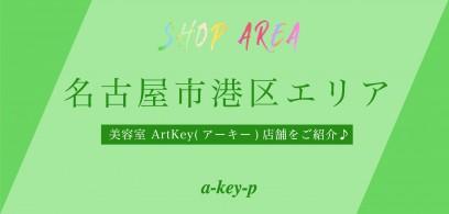名古屋市港区は魅力がいっぱい! 名古屋市港区の美容室 ArtKey(アーキー)店舗をご紹介♪